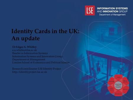 Identity Cards in the UK: An update Dr Edgar A. Whitley Reader in Information Systems Information Systems and Innovation Group, Department.