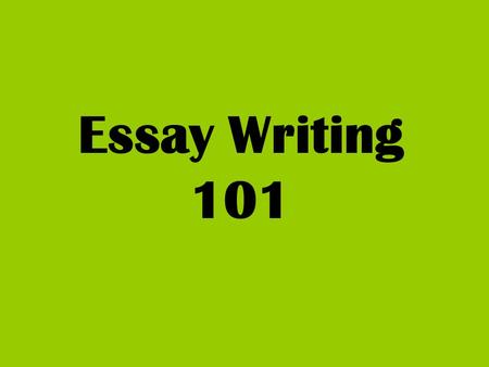 Essay Writing 101 When writing about literature Always include the T.A.G.- Title/Author/Genre Write in the present tense Include literary elements with.