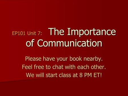 EP101 Unit 7: The Importance of Communication Please have your book nearby. Feel free to chat with each other. We will start class at 8 PM ET!