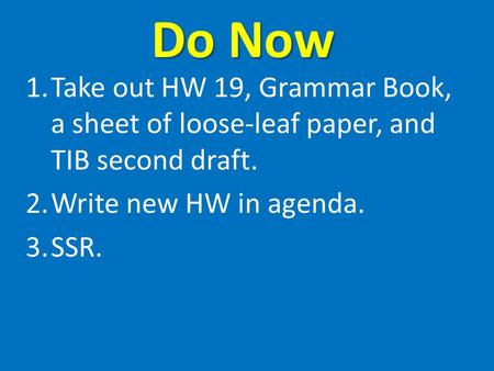 Do Now 1.Take out HW 19, Grammar Book, a sheet of loose-leaf paper, and TIB second draft. 2.Write new HW in agenda. 3.SSR.