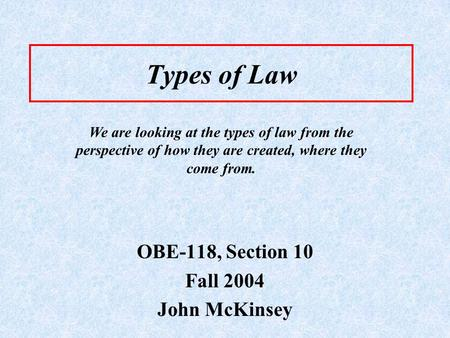 Types of Law OBE-118, Section 10 Fall 2004 John McKinsey We are looking at the types of law from the perspective of how they are created, where they come.