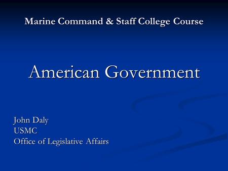Marine Command & Staff College Course American Government John Daly USMC Office of Legislative Affairs.