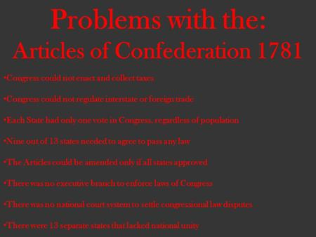 Problems with the: Articles of Confederation 1781 Congress could not enact and collect taxes Congress could not regulate interstate or foreign trade Each.