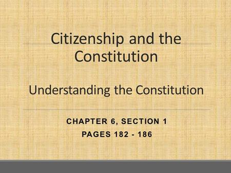 Citizenship and the Constitution Understanding the Constitution CHAPTER 6, SECTION 1 PAGES 182 - 186.