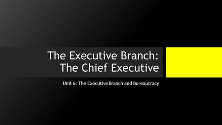 The Executive Branch: The Chief Executive Unit 6: The Executive Branch and Bureaucracy.