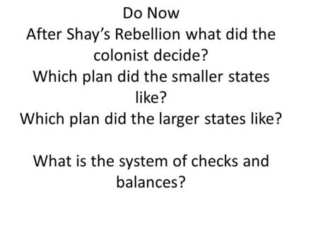 Do Now After Shay's Rebellion what did the colonist decide? Which plan did the smaller states like? Which plan did the larger states like? What is the.