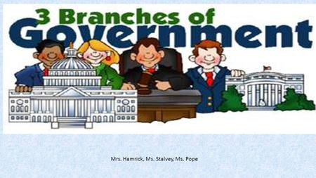 Mrs. Hamrick, Ms. Stalvey, Ms. Pope. I Will Statements: I will learn about the three branches of government I will learn who makes up each branch and.