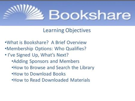 Learning Objectives What is Bookshare? A Brief Overview Membership Options: Who Qualifies? I've Signed Up, What's Next? Adding Sponsors and Members How.