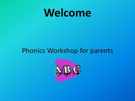 Welcome Phonics Workshop for parents. Introductions.