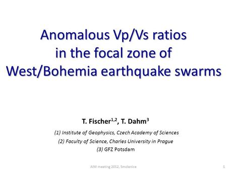 Anomalous Vp/Vs ratios in the focal zone of West/Bohemia earthquake swarms T. Fischer 1,2, T. Dahm 3 (1) Institute of Geophysics, Czech Academy of Sciences.