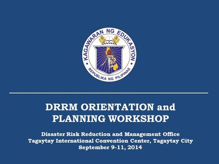 DRRM ORIENTATION and PLANNING WORKSHOP Disaster Risk Reduction and Management Office Tagaytay International Convention Center, Tagaytay City September.