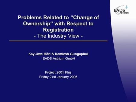 "Problems Related to ""Change of Ownership"" with Respect to Registration - The Industry View - Kay-Uwe Hörl & Kamlesh Gungaphul EADS Astrium GmbH Project."