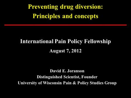 Preventing drug diversion: Principles and concepts International Pain Policy Fellowship August 7, 2012 David E. Joranson Distinguished Scientist, Founder.