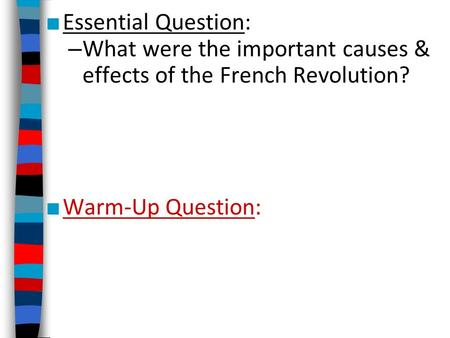 Essential Question: What were the important causes & effects of the French Revolution? Warm-Up Question: