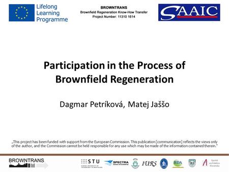 "Participation in the Process of Brownfield Regeneration Dagmar Petríková, Matej Jaššo ""This project has been funded with support from the European Commission."