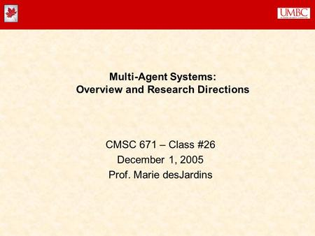Multi-Agent Systems: Overview and Research Directions CMSC 671 – Class #26 December 1, 2005 Prof. Marie desJardins.