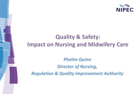 Quality & Safety: Impact on Nursing and Midwifery Care Phelim Quinn Director of Nursing, Regulation & Quality Improvement Authority.