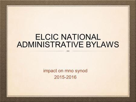 ELCIC NATIONAL ADMINISTRATIVE BYLAWS impact on mno synod 2015-2016.