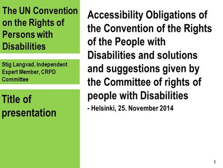 The UN Convention on the Rights of Persons with Disabilities Stig Langvad, Independent Expert Member, CRPD Committee Title of presentation Accessibility.