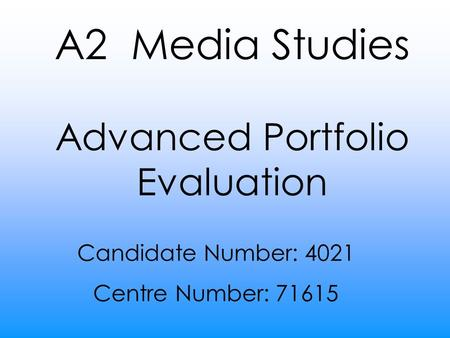 A2 Media Studies Advanced Portfolio Evaluation Candidate Number: 4021 Centre Number: 71615.