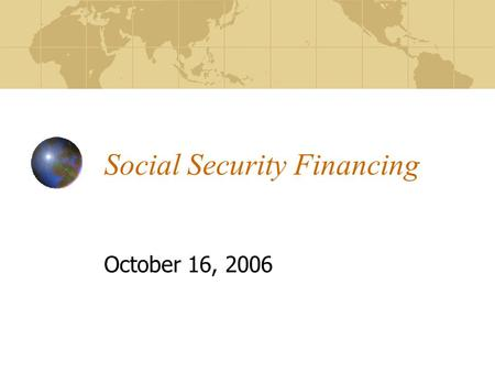 "Social Security Financing October 16, 2006. By the end of today you should be able to: Explain how Social Security's ""pay as you go"" financing works Describe."