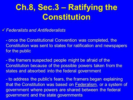 Ch.8, Sec.3 – Ratifying the Constitution Federalists and Antifederalists Federalists and Antifederalists - once the Constitutional Convention was completed,