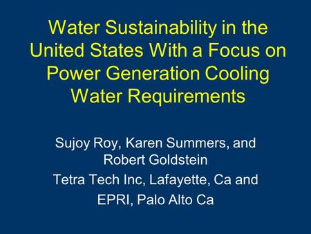 Water Sustainability in the United States With a Focus on Power Generation Cooling Water Requirements Sujoy Roy, Karen Summers, and Robert Goldstein Tetra.