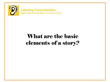 Listening Comprehension Topic: Identifying Basic Plot Elements What are the basic elements of a story?