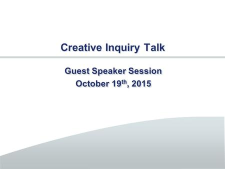Creative Inquiry Talk Guest Speaker Session October 19 th, 2015 Guest Speaker Session October 19 th, 2015.