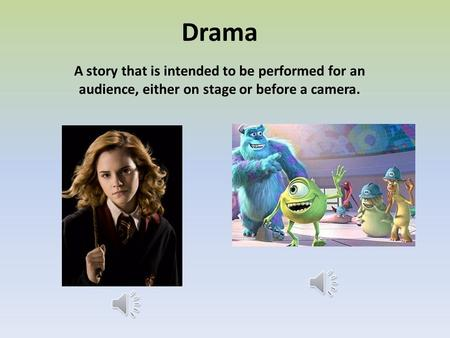 Drama A story that is intended to be performed for an audience, either on stage or before a camera.