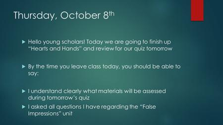 "Thursday, October 8 th  Hello young scholars! Today we are going to finish up ""Hearts and Hands"" and review for our quiz tomorrow  By the time you leave."