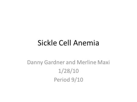 Sickle Cell Anemia Danny Gardner and Merline Maxi 1/28/10 Period 9/10.