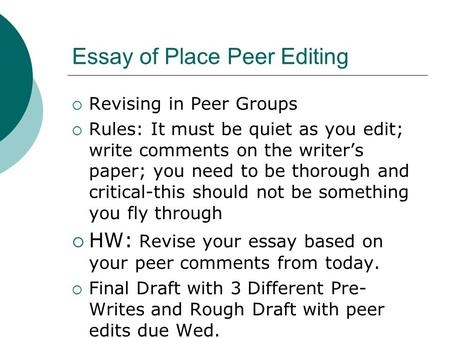 Essay of Place Peer Editing  Revising in Peer Groups  Rules: It must be quiet as you edit; write comments on the writer's paper; you need to be thorough.