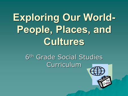 Exploring Our World- People, Places, and Cultures 6 th Grade Social Studies Curriculum.
