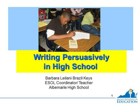 1 Writing Persuasively in High School Writing Persuasively in High School Barbara Leilani Brazil Keys ESOL Coordinator/ Teacher Albemarle High School.