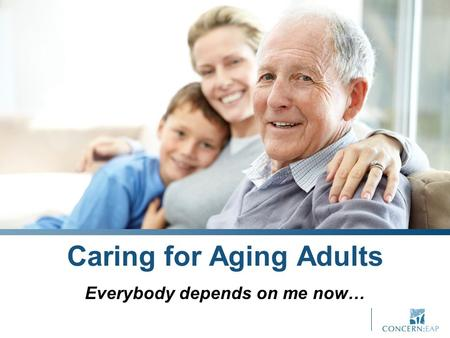 Caring for Aging Adults Everybody depends on me now…
