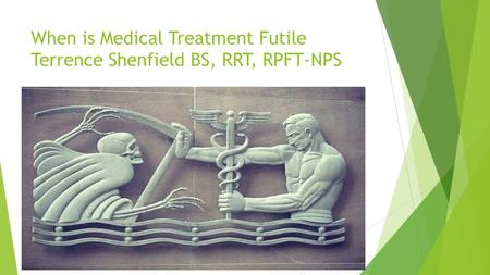 When is Medical Treatment Futile Terrence Shenfield BS, RRT, RPFT-NPS.