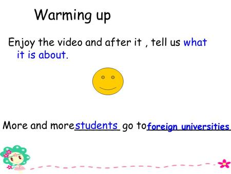 Warming up Enjoy the video and after it, tell us what it is about. More and more_______ go to_____________. students foreign universities.
