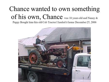 Chance wanted to own something of his own, Chance was 10 years old and Nanny & Pappy Bought him this old Cub Tractor I hauled it home December 25, 2006.