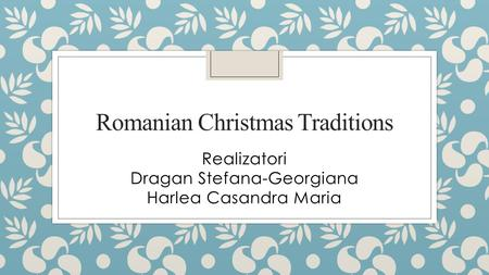 Romanian Christmas Traditions Realizatori Dragan Stefana-Georgiana Harlea Casandra Maria.