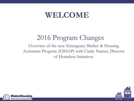 WELCOME 2016 Program Changes Overview of the new Emergency Shelter & Housing Assistance Program (ESHAP) with Cindy Namer, Director of Homeless Initiatives.