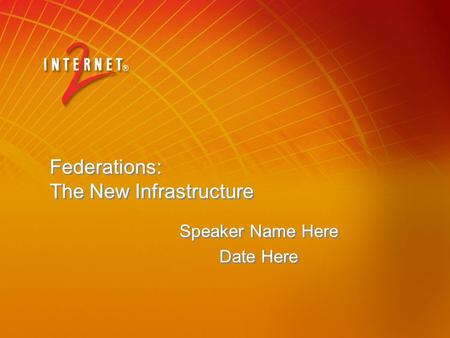 Federations: The New Infrastructure Speaker Name Here Date Here Speaker Name Here Date Here.