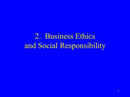 1 2. Business Ethics and Social Responsibility. 2 Business Ethics: Relationships Issues arise out of relationships with: –Investors –Customers –Employees.