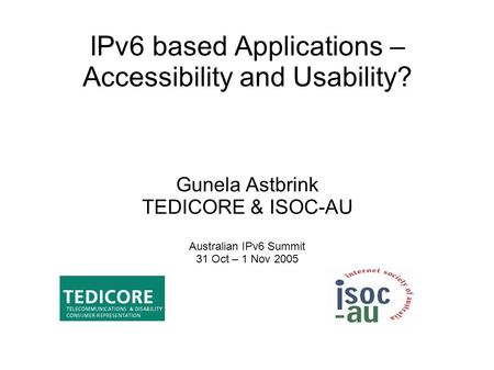 IPv6 based Applications – Accessibility and Usability? Gunela Astbrink TEDICORE & ISOC-AU Australian IPv6 Summit 31 Oct – 1 Nov 2005.