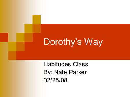 Dorothy's Way Habitudes Class By: Nate Parker 02/25/08.