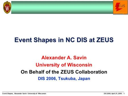 Event Shapes, Alexander Savin University of WisconsinDIS 2006, April 21, 2006 - 1 Event Shapes in NC DIS at ZEUS Alexander A. Savin University of Wisconsin.