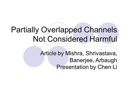 Partially Overlapped Channels Not Considered Harmful Article by Mishra, Shrivastava, Banerjee, Arbaugh Presentation by Chen Li.