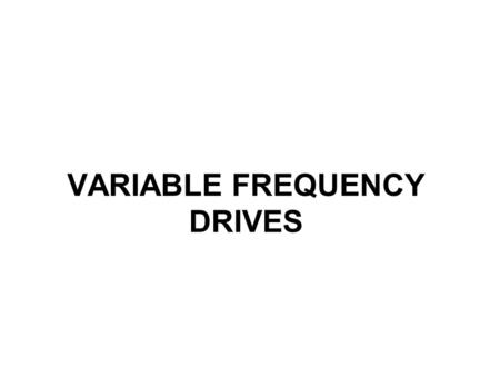 VARIABLE FREQUENCY DRIVES. Need for variable frequency drives Match the Torque of a drive to the process requirements Match the Speed of a drive to the.