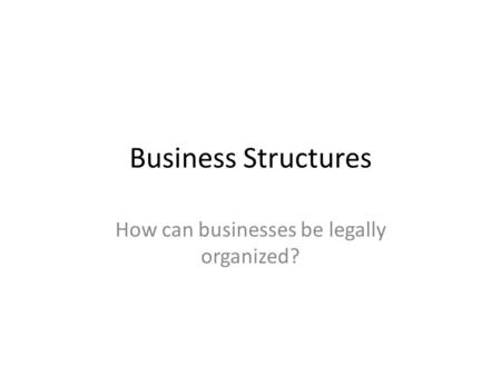 Business Structures How can businesses be legally organized?
