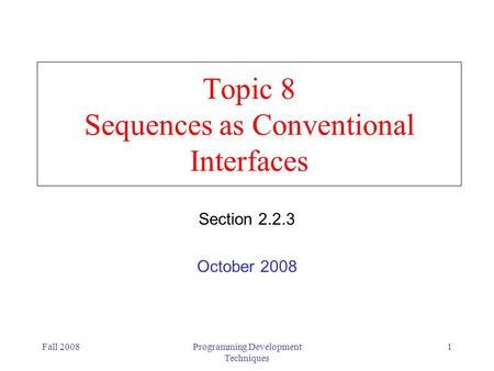 Fall 2008Programming Development Techniques 1 Topic 8 Sequences as Conventional Interfaces Section 2.2.3 October 2008.